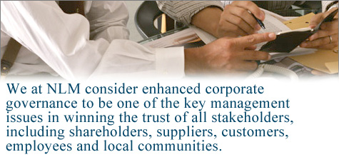 We at NLM consider enhanced corporate governance to be one of the key management issues in winning the trust of all stakeholders, including shareholders, suppliers, customers, employees, and local communities.